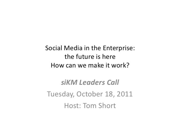 Social Media in the Enterprise: the future is hereHow can we make it work?<br />siKM Leaders Call<br />Tuesday, October 18...