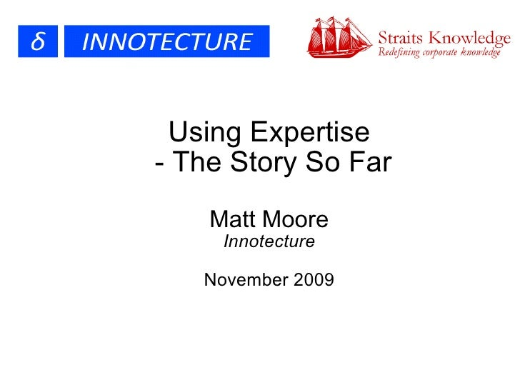 Using Expertise  - The Story So Far Matt Moore Innotecture November 2009