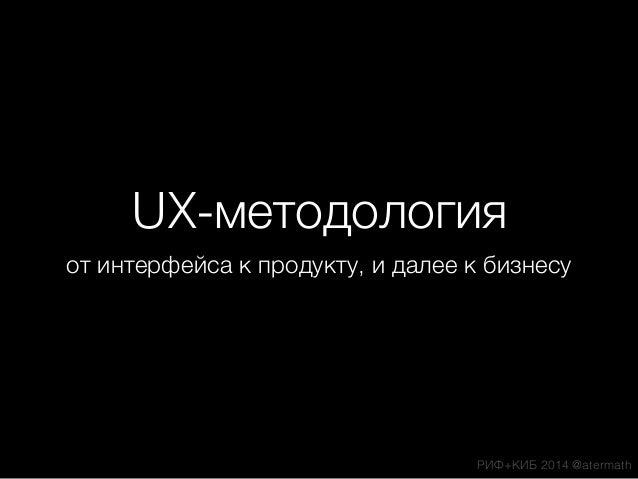 UX-методология от интерфейса к продукту, и далее к бизнесу РИФ+КИБ 2014 @atermath