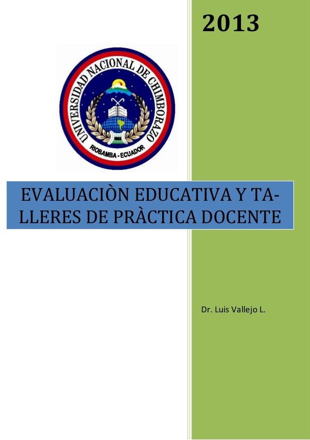2013 Dr. Luis Vallejo L. EVALUACIÒN EDUCATIVA Y TA- LLERES DE PRÀCTICA DOCENTE