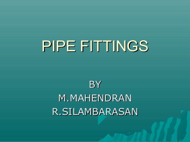 PIPE FITTINGSPIPE FITTINGS BYBY M.MAHENDRANM.MAHENDRAN R.SILAMBARASANR.SILAMBARASAN