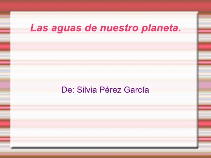 Las aguas de nuestro planeta. De: Silvia Pérez García