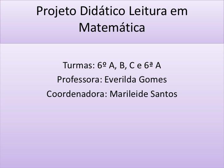 Projeto Didático Leitura em        Matemática    Turmas: 6º A, B, C e 6ª A   Professora: Everilda Gomes Coordenadora: Mari...