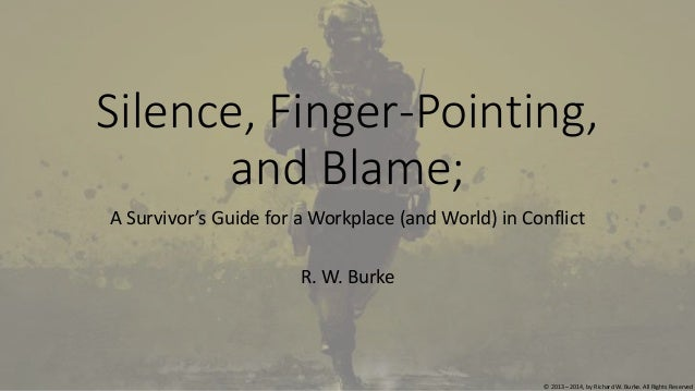 Silence, Finger-Pointing, and Blame; A Survivor's Guide for a Workplace (and World) in Conflict R. W. Burke © 2013 – 2014,...