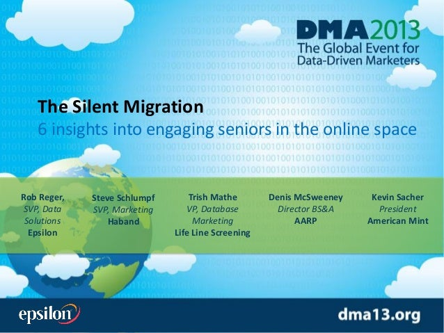 The Silent Migration 6 insights into engaging seniors in the online space Rob Reger, SVP, Data Solutions Epsilon Kevin Sac...