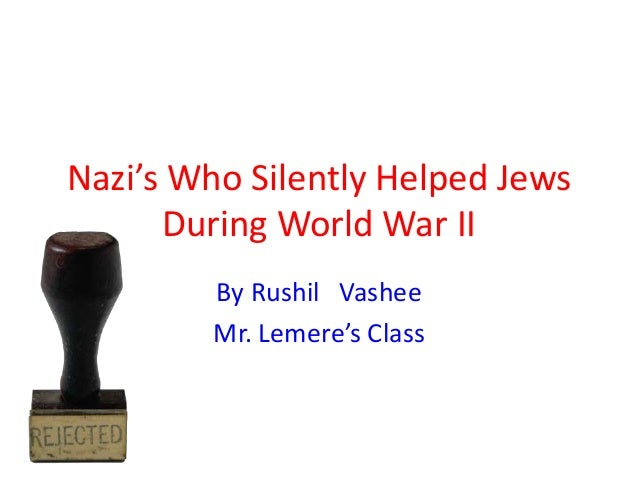 Nazi's Who Silently Helped Jews During World War II By Rushil Vashee Mr. Lemere's Class