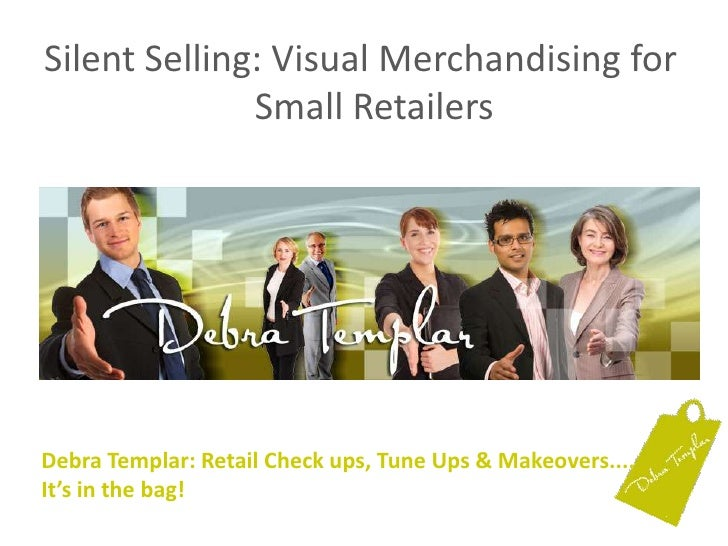Silent Selling: Visual Merchandising for Small Retailers<br />Debra Templar: Retail Check ups, Tune Ups & Makeovers....It'...