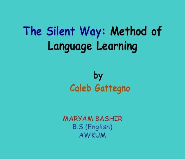 The Silent Way: Method of    Language Learning              by        Caleb Gattegno       MARYAM BASHIR         B.S (Engl...