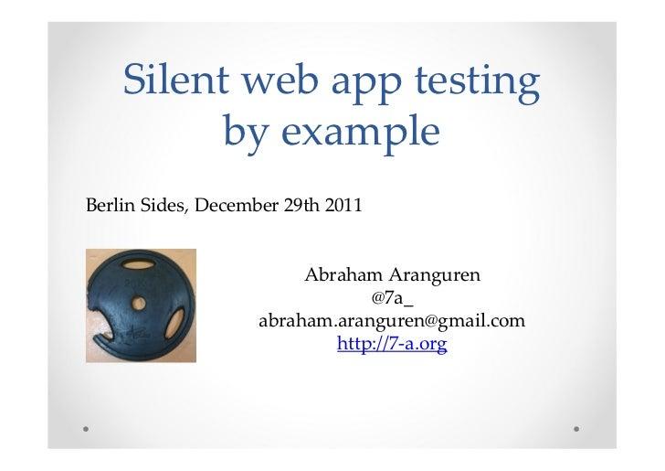 Silent web app testing          by exampleBerlin Sides, December 29th 2011                         Abraham Aranguren      ...