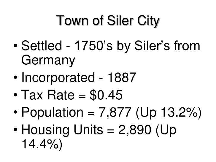 Town of Siler City• Settled - 1750's by Siler's from  Germany• Incorporated - 1887• Tax Rate = $0.45• Population = 7,877 (...