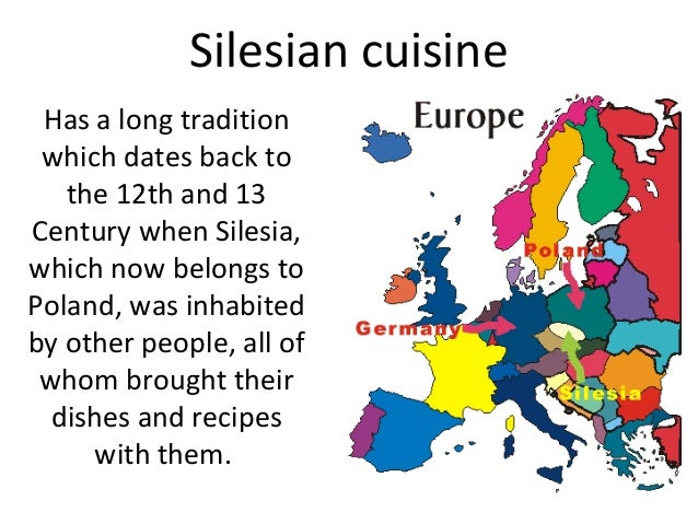 Silesian cuisineHas a long traditionwhich dates back tothe 12th and 13Century when Silesia,which now belongs toPoland, was...