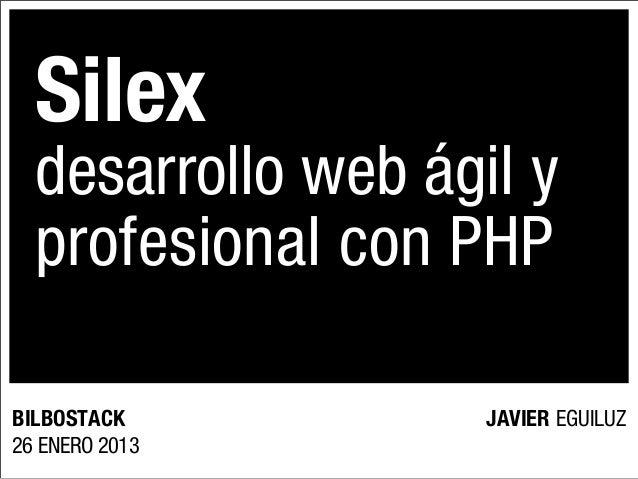 Silex  desarrollo web ágil y  profesional con PHPBILBOSTACK          JAVIER EGUILUZ26 ENERO 2013