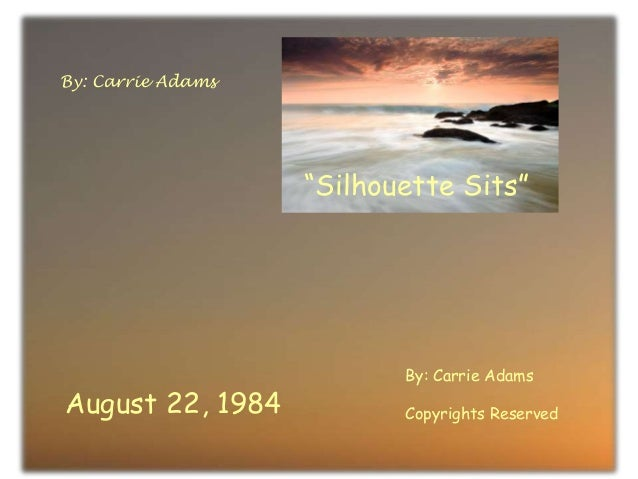 """August 22, 1984 By: Carrie Adams Copyrights Reserved """"Silhouette Sits"""" By: Carrie Adams"""