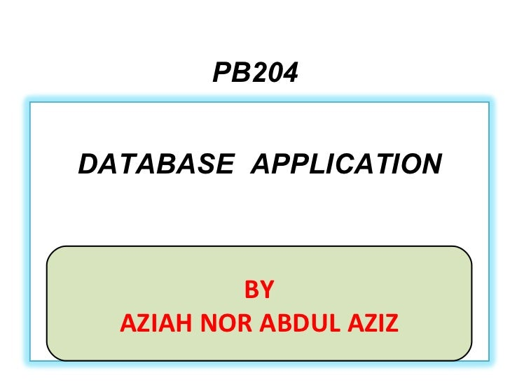 PB204 BY AZIAH NOR ABDUL AZIZ DATABASE  APPLICATION