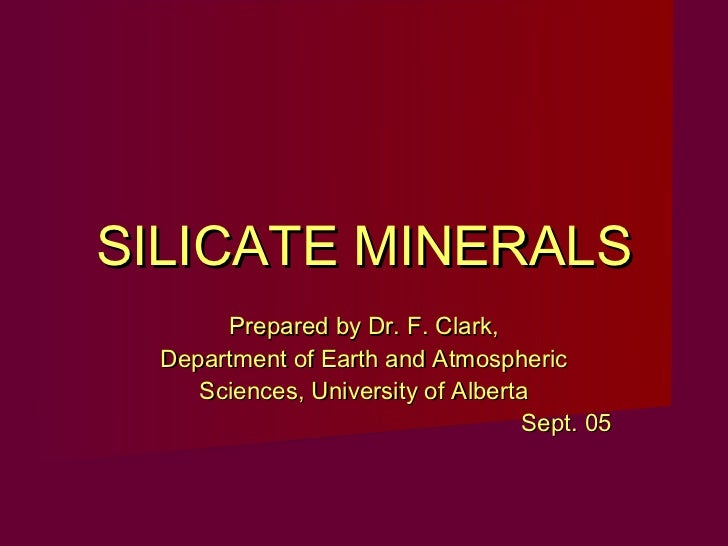 SILICATE MINERALS       Prepared by Dr. F. Clark,  Department of Earth and Atmospheric     Sciences, University of Alberta...