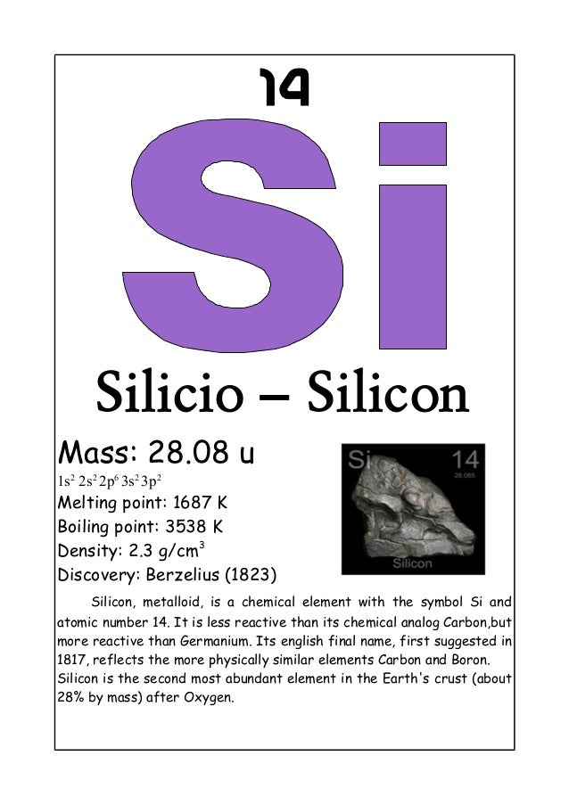 14Silicio – SiliconMass: 28.08 u1s22s22p63s23p2Melting point: 1687 KBoiling point: 3538 KDensity: 2.3 g/cm3Discovery: Berz...