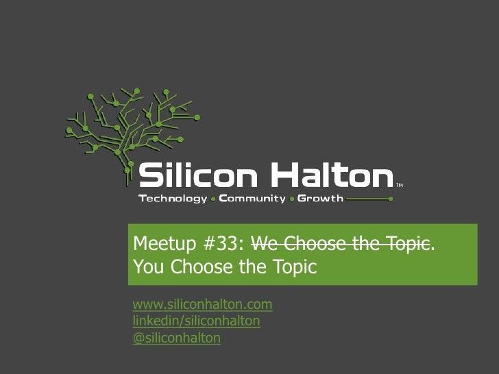 Meetup #33: We Choose the Topic.You Choose the Topicwww.siliconhalton.comlinkedin/siliconhalton@siliconhalton