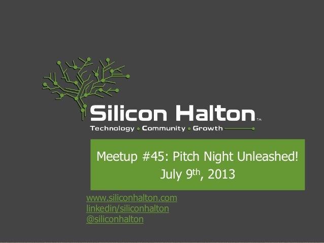 www.siliconhalton.com linkedin/siliconhalton @siliconhalton Meetup #45: Pitch Night Unleashed! July 9th, 2013