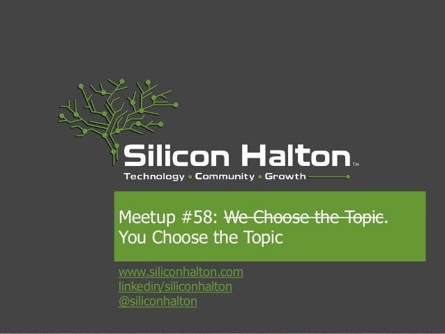 Meetup #58: We Choose the Topic.  You Choose the Topic  www.siliconhalton.com  linkedin/siliconhalton  @siliconhalton