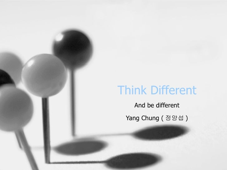 Think Different And be different Yang Chung ( 정양섭 )