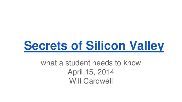 Secrets of Silicon Valley what a student needs to know April 15, 2014 Will Cardwell