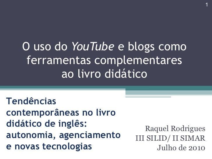 Raquel Rodrigues III SILID/ II SIMAR Julho de 2010 O uso do  YouTube  e blogs como ferramentas complementares ao livro did...