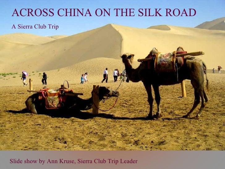 Slide show by Ann Kruse, Sierra Club Trip Leader ACROSS CHINA ON THE SILK ROAD A Sierra Club Trip