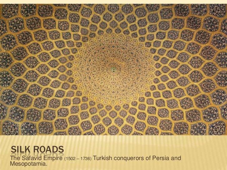 Silk Roads<br />The Safavid Empire (1502 – 1736) Turkish conquerors of Persia and Mesopotamia.<br />