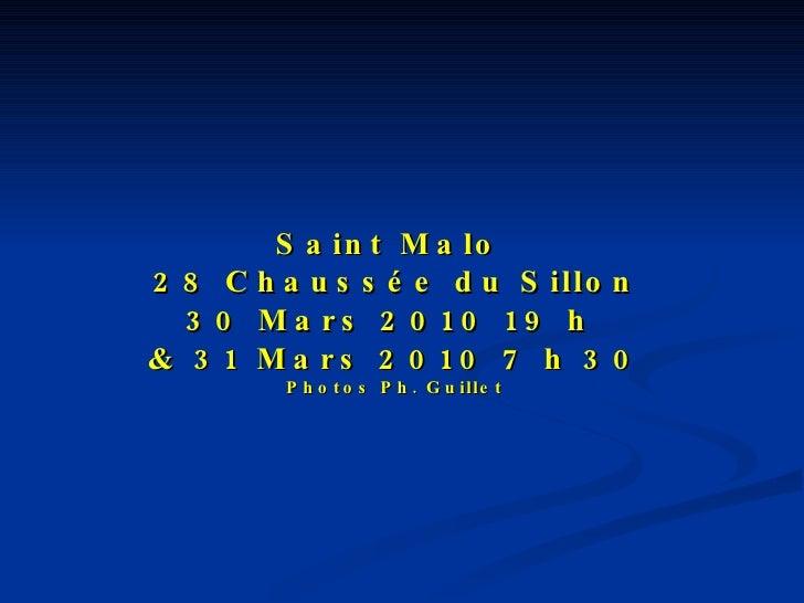 Saint Malo  28 Chaussée du Sillon 30 Mars 2010 19 h  & 31 Mars 2010 7 h 30 Photos Ph. Guillet