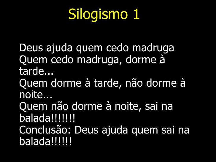 Silogismo 1 <ul><li>Deus ajuda quem cedo madruga Quem cedo madruga, dorme à tarde... Quem dorme à tarde, não dorme à noite...