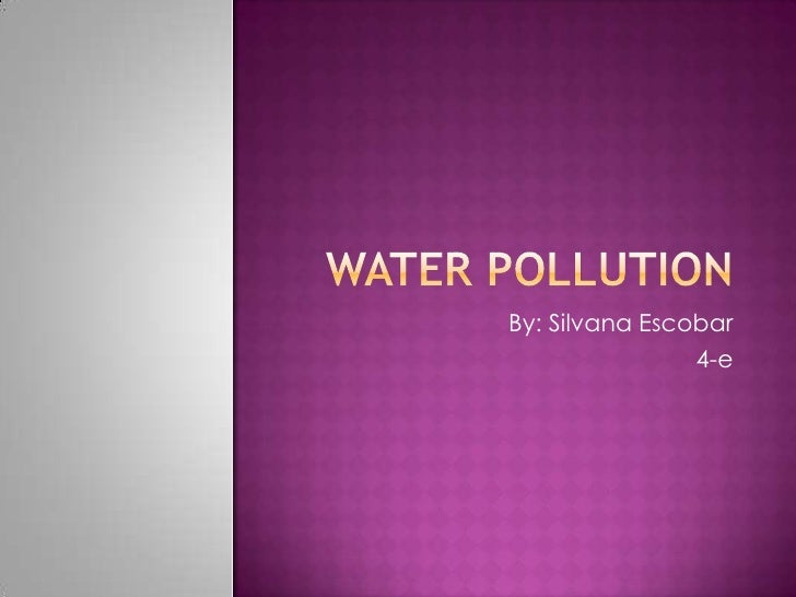 WATER POLLUTION<br />By: Silvana Escobar<br />4-e<br />