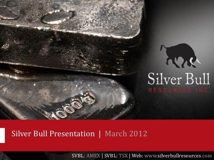 Silver Bull Presentation   March 2012                SVBL: AMEX   SVBL: TSX   Web: www.silverbullresources.com