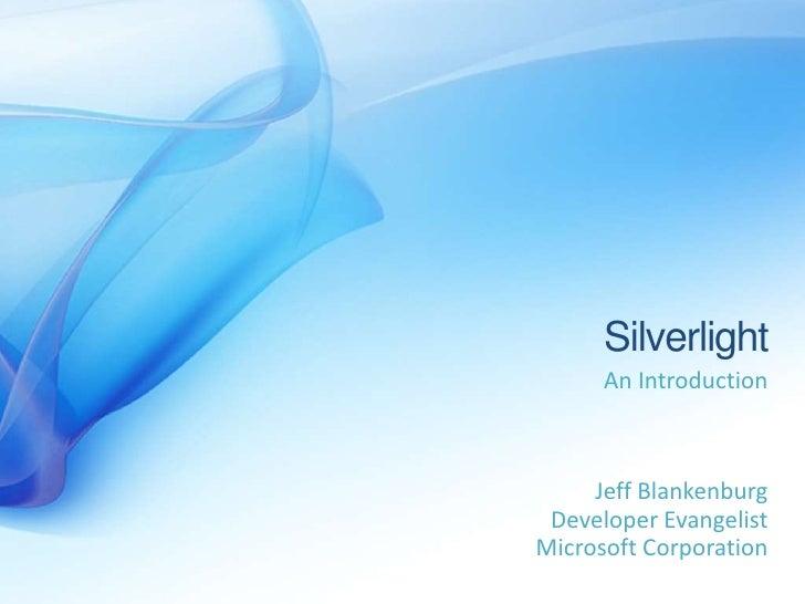 Silverlight       An Introduction         Jeff Blankenburg  Developer Evangelist Microsoft Corporation