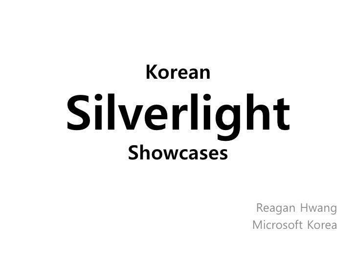 Korean  Silverlight    Showcases                 Reagan Hwang                Microsoft Korea