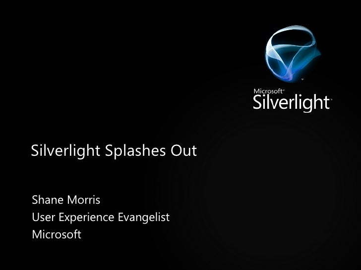 Silverlight Splashes Out Shane Morris User Experience Evangelist Microsoft