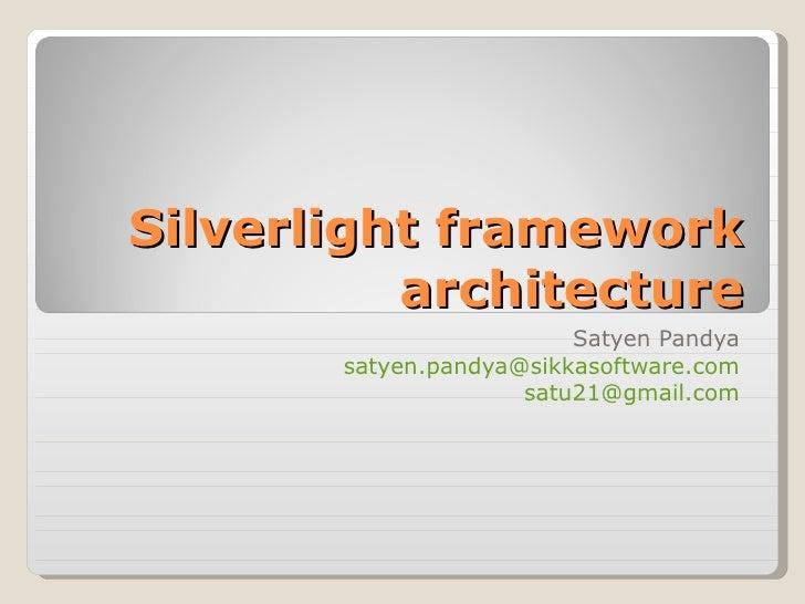 Silverlight framework architecture Satyen Pandya [email_address] [email_address]