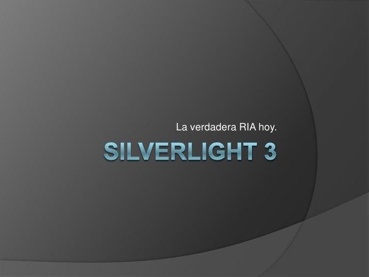Silverlight 3<br />La verdadera RIA hoy.<br />