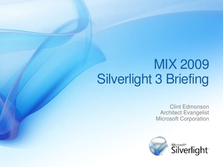 MIX 2009 Silverlight 3 Briefing                 Clint Edmonson             Architect Evangelist            Microsoft Corpo...