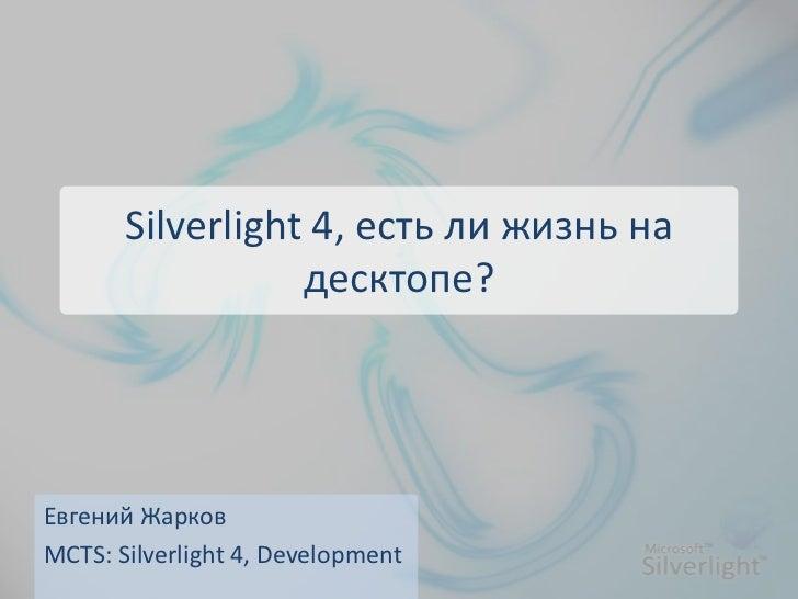 Silverlight 4, есть ли жизнь на десктопе?<br />Евгений Жарков<br />MCTS: Silverlight 4, Development<br />