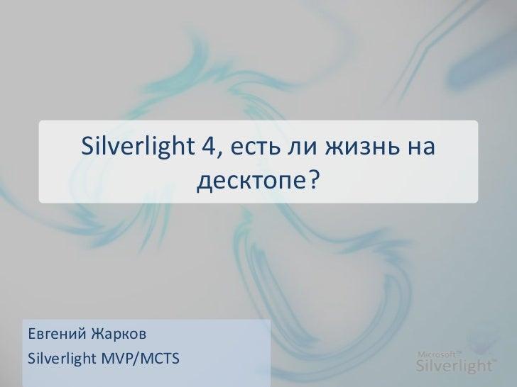 Silverlight 4, есть ли жизнь на                 десктопе?Евгений ЖарковSilverlight MVP/MCTS