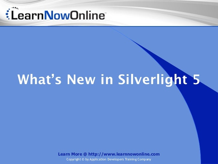 What's New in Silverlight 5     Learn More @ http://www.learnnowonline.com        Copyright © by Application Developers Tr...