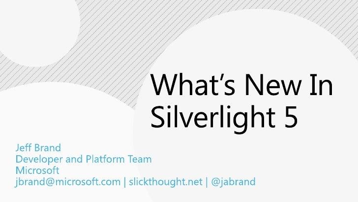 What's New In Silverlight 5<br />Jeff Brand<br />Developer and Platform Team<br />Microsoft<br />jbrand@microsoft.com | sl...