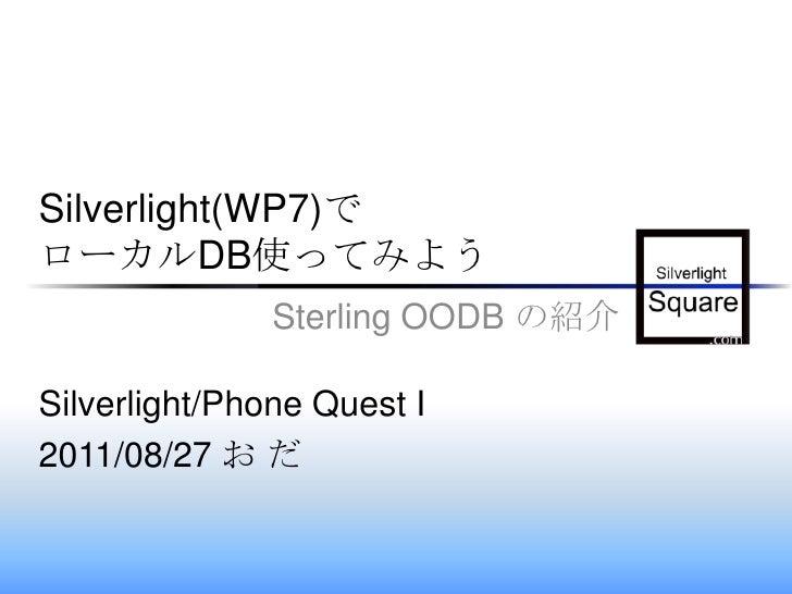 Silverlight(WP7)でローカルDB使ってみよう<br />Sterling OODB の紹介<br />Silverlight/Phone Quest I <br />2011/08/27 お だ<br />