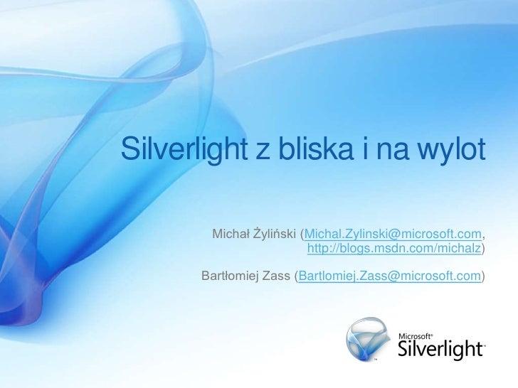 Silverlight z bliska i na wylot         Michał Żyliński (Michal.Zylinski@microsoft.com,                         http://blo...