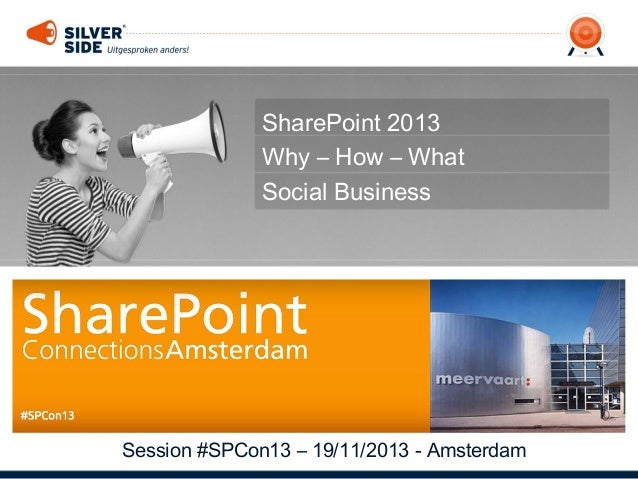 SharePoint 2013 Why – How – What Social Business  Session #SPCon13 – 19/11/2013 - Amsterdam