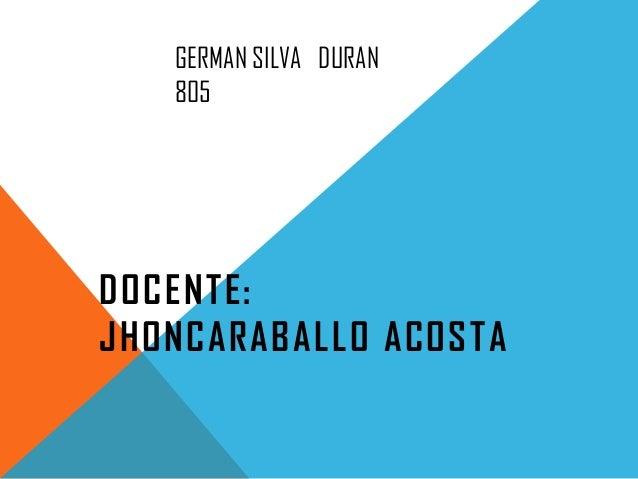 GERMAN SILVA DURAN 805 DOCENTE: JHONCARABALLO ACOSTA