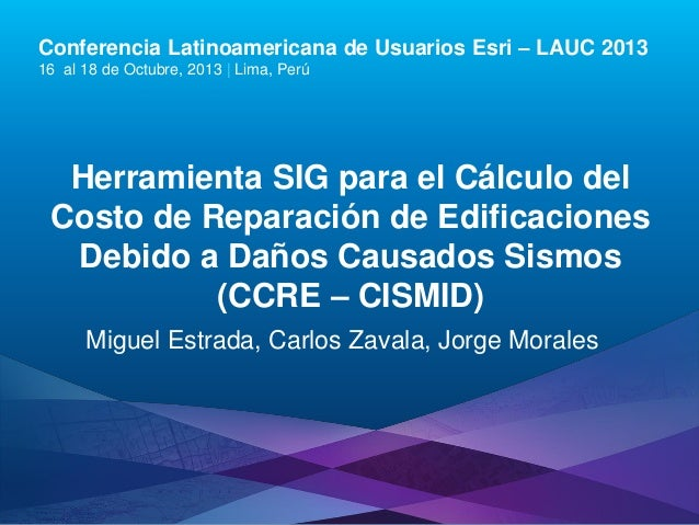 Conferencia Latinoamericana de Usuarios Esri – LAUC 2013 16 al 18 de Octubre, 2013 | Lima, Perú  Herramienta SIG para el C...
