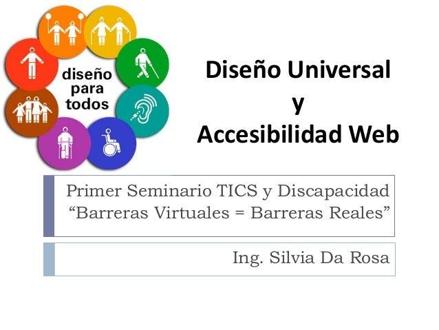 """Diseño Universal y Accesibilidad Web Primer Seminario TICS y Discapacidad """"Barreras Virtuales = Barreras Reales"""" Ing. Silv..."""