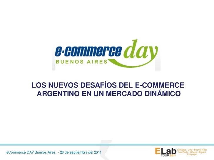 LOS NUEVOS DESAFÍOS DEL E-COMMERCE               ARGENTINO EN UN MERCADO DINÁMICOeCommerce DAY Buenos Aires - 28 de septie...