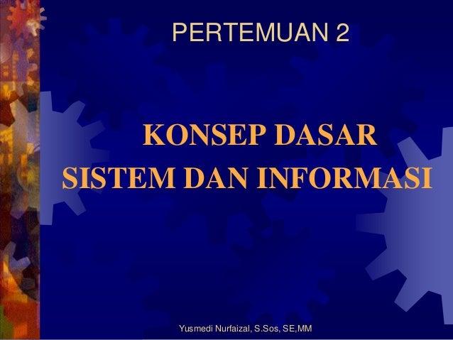 PERTEMUAN 2  KONSEP DASAR SISTEM DAN INFORMASI  Yusmedi Nurfaizal, S.Sos, SE,MM